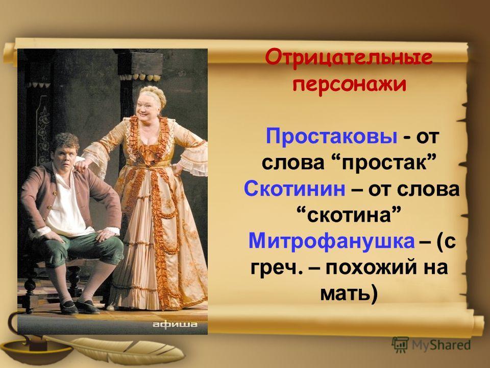 Отрицательные персонажи Простаковы - от слова простак Скотинин – от слова скотина Митрофанушка – ( с греч. – похожий на мать )