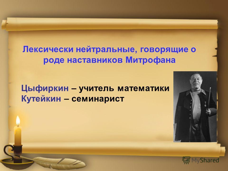 Лексически нейтральные, говорящие о роде наставников Митрофана Цыфиркин – учитель математики Кутейкин – семинарист