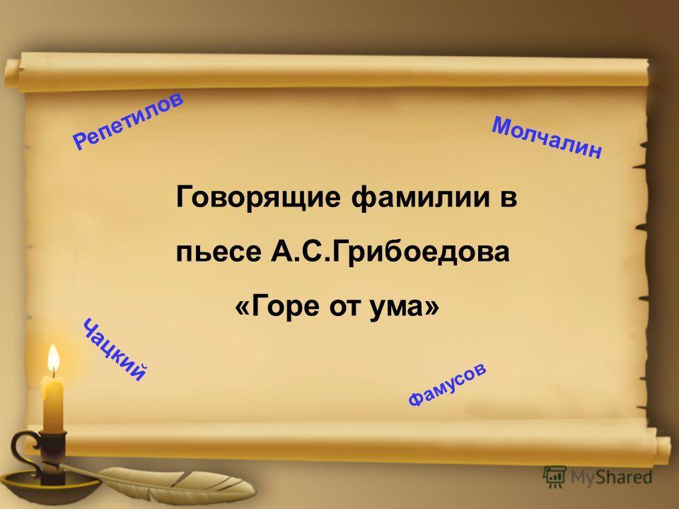 Говорящие фамилии в пьесе А.С.Грибоедова «Горе от ума» Чацкий Молчалин Репетилов Фамусов