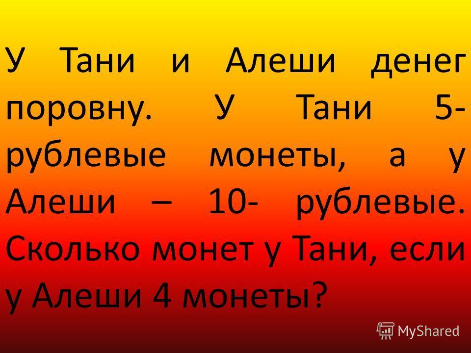 У Тани и Алеши денег поровну. У Тани 5- рублевые монеты, а у Алеши – 10- рублевые. Сколько монет у Тани, если у Алеши 4 монеты?