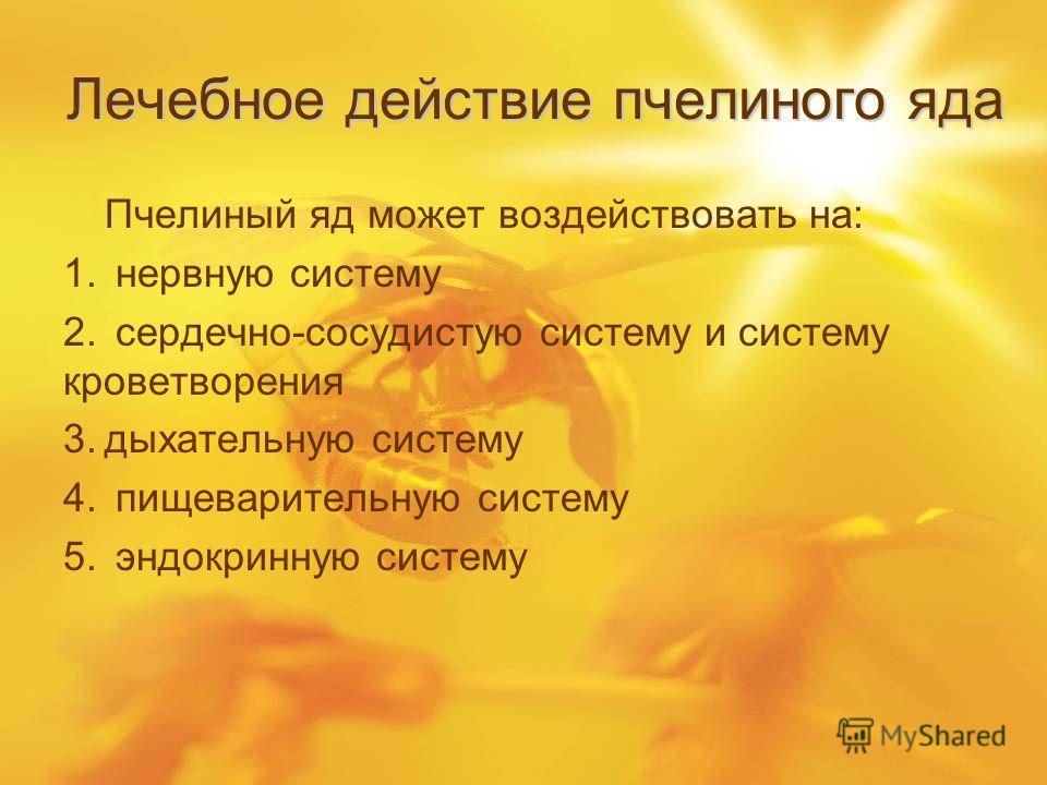 Лечебное действие пчелиного яда Пчелиный яд может воздействовать на: 1. нервную систему 2. сердечно-сосудистую систему и систему кроветворения 3.дыхательную систему 4. пищеварительную систему 5. эндокринную систему