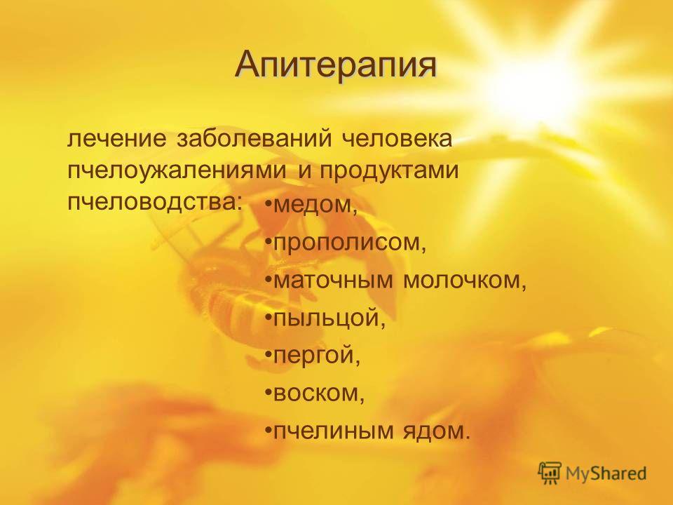 Апитерапия лечение заболеваний человека пчелоужалениями и продуктами пчеловодства: медом, прополисом, маточным молочком, пыльцой, пергой, воском, пчелиным ядом.