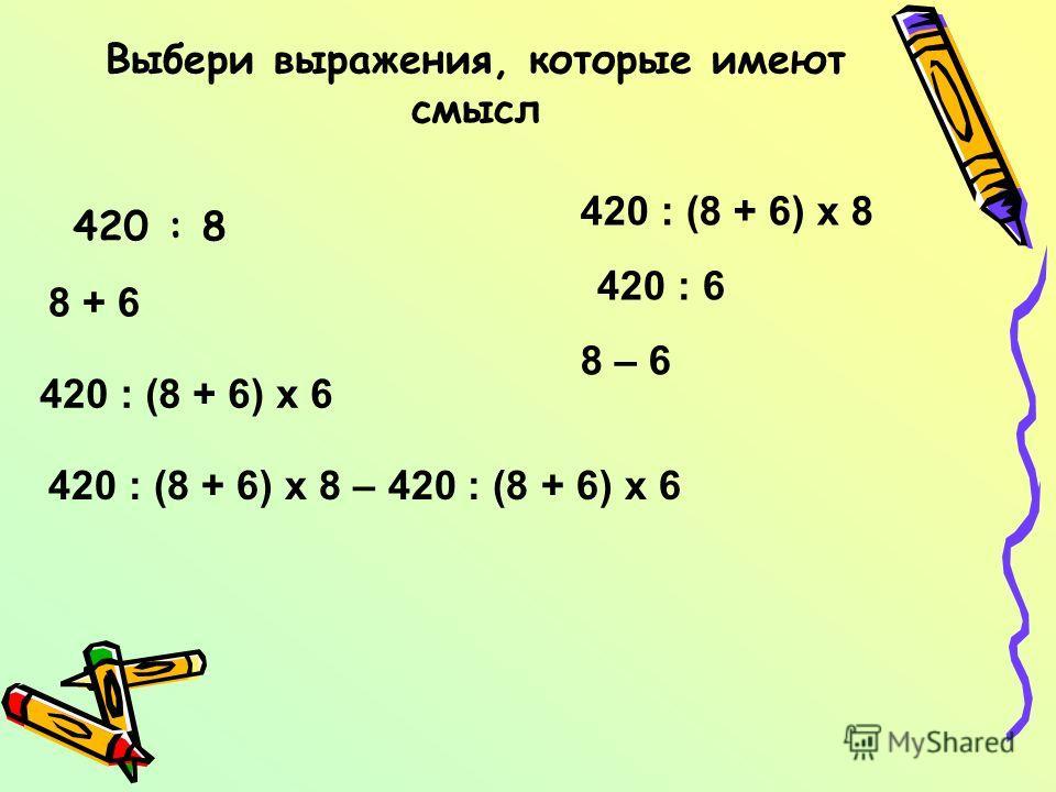 Выбери выражения, которые имеют смысл 420 : 8 420 : 6 420 : (8 + 6) х 6 420 : (8 + 6) х 8 8 + 6 8 – 6 420 : (8 + 6) х 8 – 420 : (8 + 6) х 6