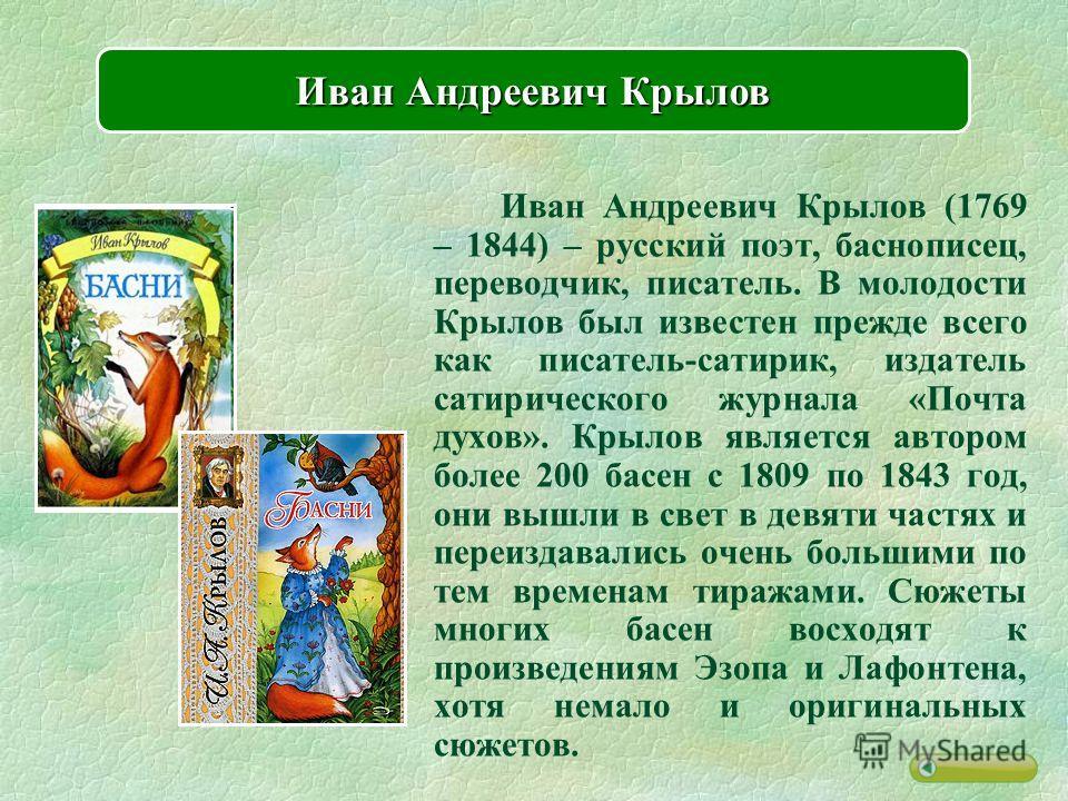 Иван Андреевич Крылов (1769 – 1844) – русский поэт, баснописец, переводчик, писатель. В молодости Крылов был известен прежде всего как писатель-сатирик, издатель сатирического журнала «Почта духов». Крылов является автором более 200 басен с 1809 по 1