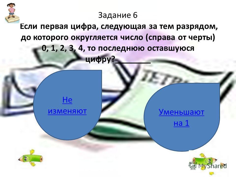 Задание 6 Если первая цифра, следующая за тем разрядом, до которого округляется число (справа от черты) 0, 1, 2, 3, 4, то последнюю оставшуюся цифру?________ Не изменяют Уменьшают на 1