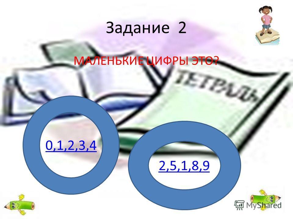 Задание 2 МАЛЕНЬКИЕ ЦИФРЫ ЭТО? 0,1,2,3,4 2,5,1,8,9