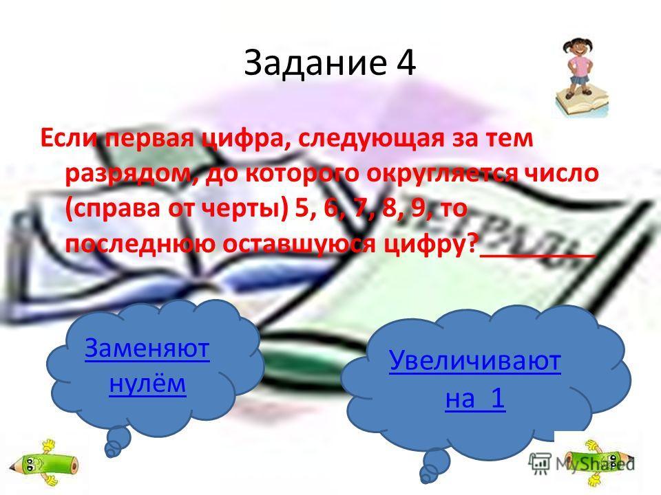 Задание 4 Если первая цифра, следующая за тем разрядом, до которого округляется число (справа от черты) 5, 6, 7, 8, 9, то последнюю оставшуюся цифру?________ Заменяют нулём Увеличивают на 1