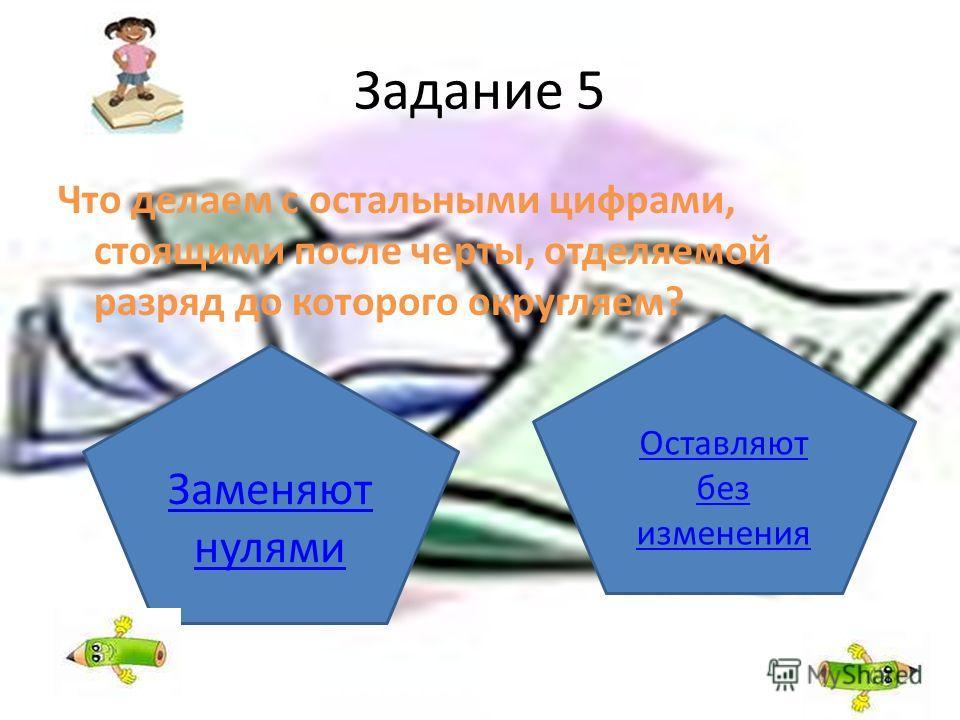 Задание 5 Что делаем с остальными цифрами, стоящими после черты, отделяемой разряд до которого округляем? Заменяют нулями Оставляют без изменения
