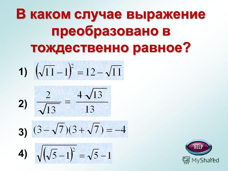 11 В каком случае выражение преобразовано в тождественно равное? 1) 2) 3) 4)