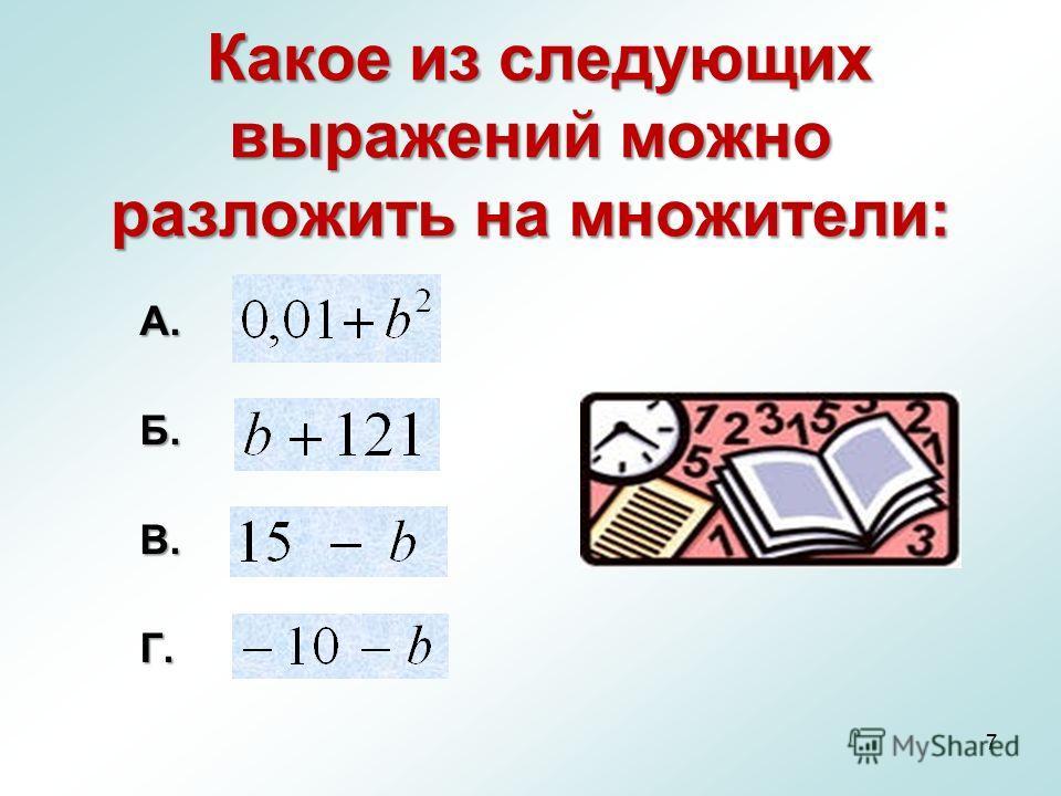 7 Какое из следующих выражений можно разложить на множители: А.Б.В.Г.