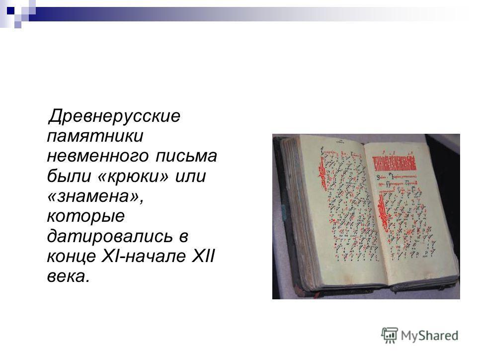 Древнерусские памятники невменного письма были «крюки» или «знамена», которые датировались в конце XI-начале XII века.