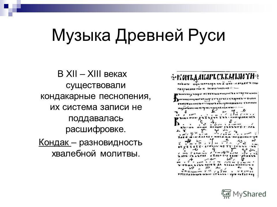 Музыка Древней Руси В XII – XIII веках существовали кондакарные песнопения, их система записи не поддавалась расшифровке. Кондак – разновидность хвалебной молитвы.
