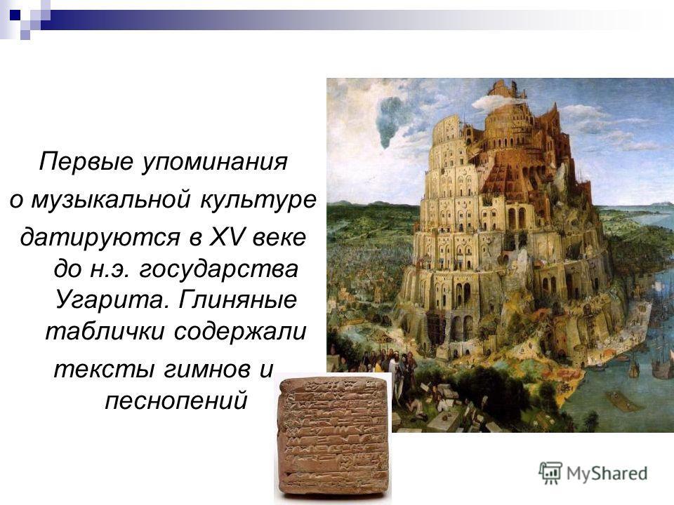 Первые упоминания о музыкальной культуре датируются в XV веке до н.э. государства Угарита. Глиняные таблички содержали тексты гимнов и песнопений