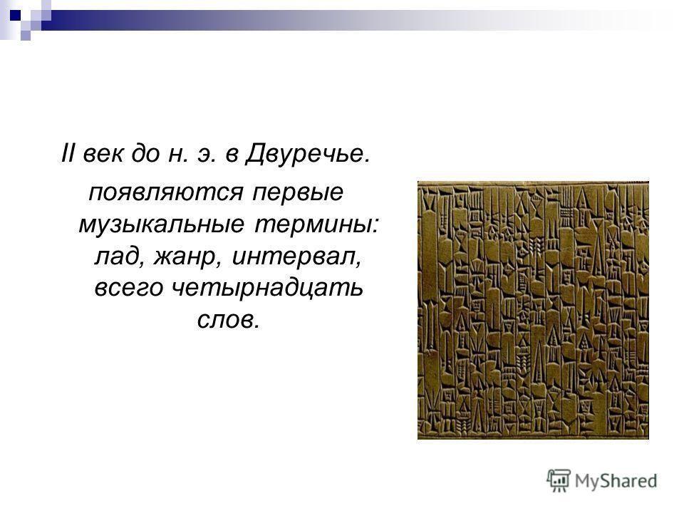 II век до н. э. в Двуречье. появляются первые музыкальные термины: лад, жанр, интервал, всего четырнадцать слов.