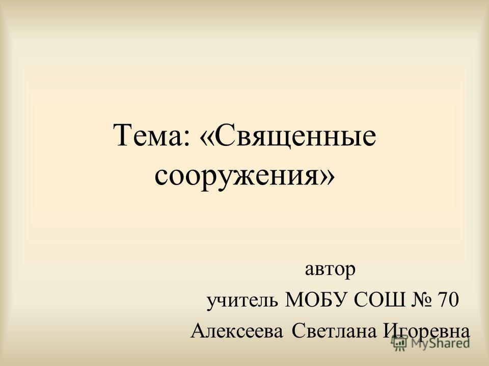 Тема: «Священные сооружения» автор учитель МОБУ СОШ 70 Алексеева Светлана Игоревна