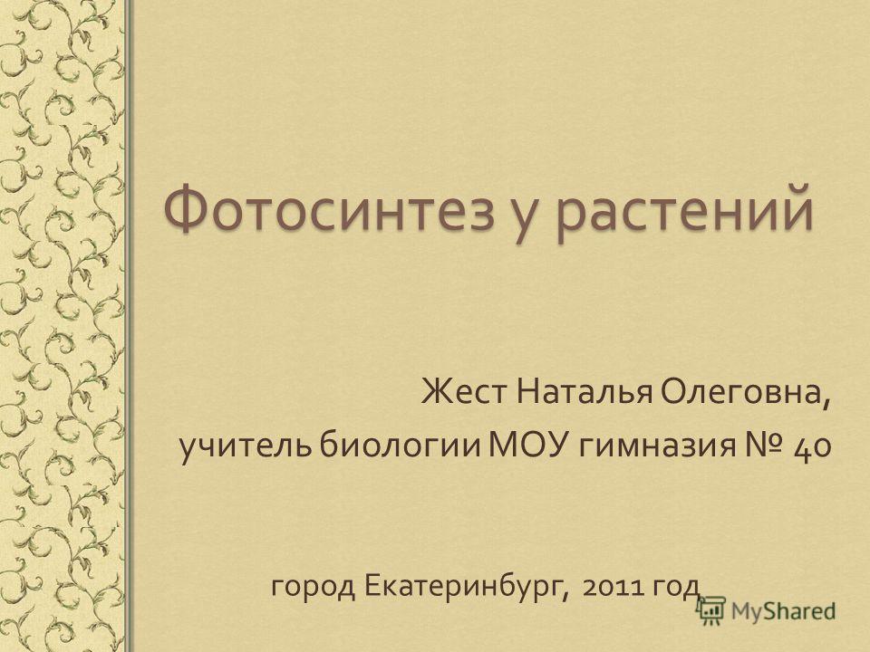 Фотосинтез у растений Жест Наталья Олеговна, учитель биологии МОУ гимназия 40 город Екатеринбург, 2011 год