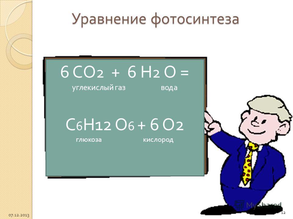 Уравнение фотосинтеза 6 СО 2 + 6 Н 2 О = углекислый газ вода С 6 Н 12 О 6 + 6 О 2 глюкоза кислород 12 07.12.2013