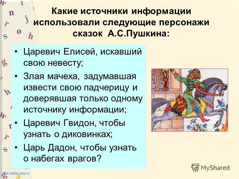 Какие источники информации использовали следующие персонажи сказок А.С.Пушкина: Царевич Елисей, искавший свою невесту; Злая мачеха, задумавшая извести свою падчерицу и доверявшая только одному источнику информации; Царевич Гвидон, чтобы узнать о дико