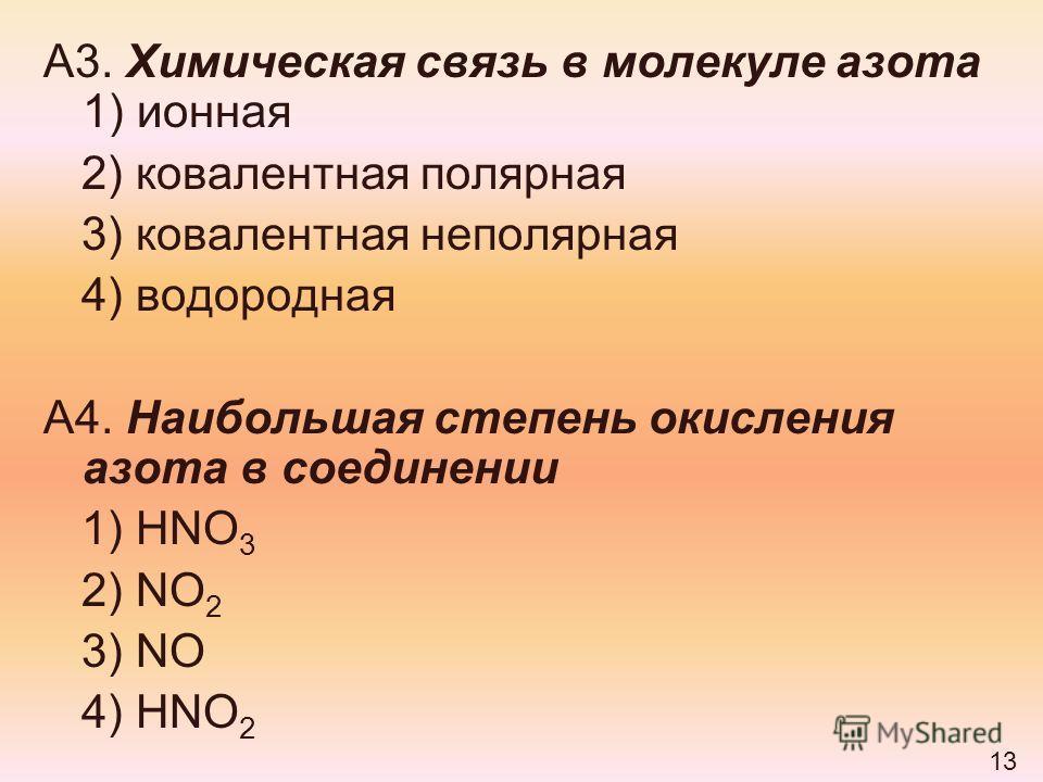А3. Химическая связь в молекуле азота 1) ионная 2) ковалентная полярная 3) ковалентная неполярная 4) водородная А4. Наибольшая степень окисления азота в соединении 1) HNO 3 2) NO 2 3) NO 4) HNO 2 13