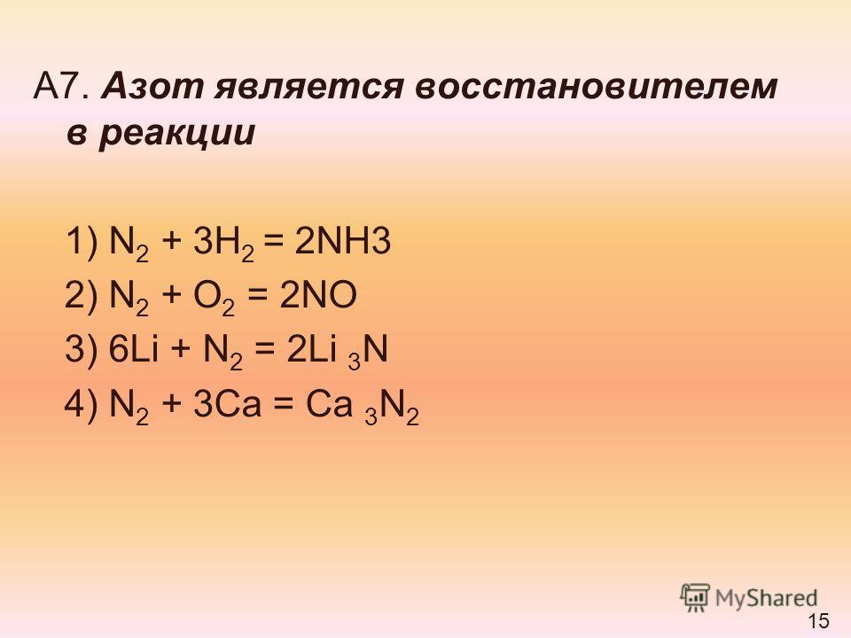 А7. Азот является восстановителем в реакции 1) N 2 + 3H 2 = 2NH3 2) N 2 + O 2 = 2NO 3) 6Li + N 2 = 2Li 3 N 4) N 2 + 3Ca = Ca 3 N 2 15