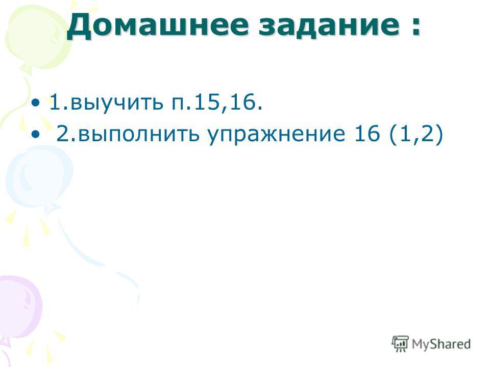 Домашнее задание : 1.выучить п.15,16. 2.выполнить упражнение 16 (1,2)