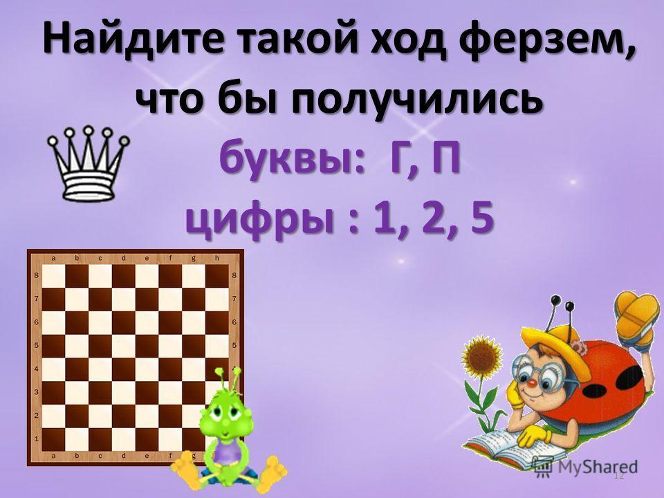 Найдите такой ход ферзем, что бы получились буквы: Г, П цифры : 1, 2, 5 12