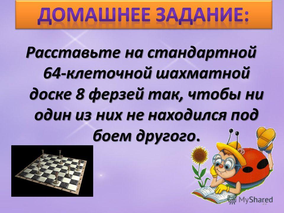 Расставьте на стандартной 64-клеточной шахматной доске 8 ферзей так, чтобы ни один из них не находился под боем другого. 22