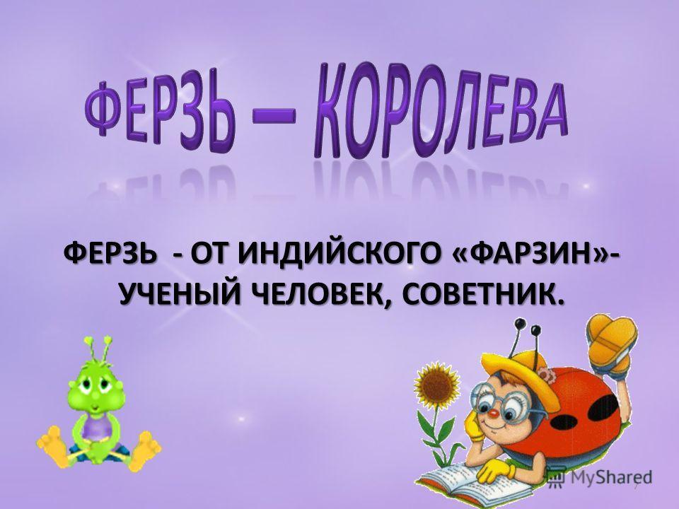 ФЕРЗЬ - ОТ ИНДИЙСКОГО «ФАРЗИН»- УЧЕНЫЙ ЧЕЛОВЕК, СОВЕТНИК. 7