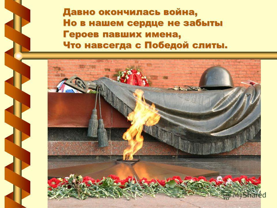 Давно окончилась война, Но в нашем сердце не забыты Героев павших имена, Что навсегда с Победой слиты.