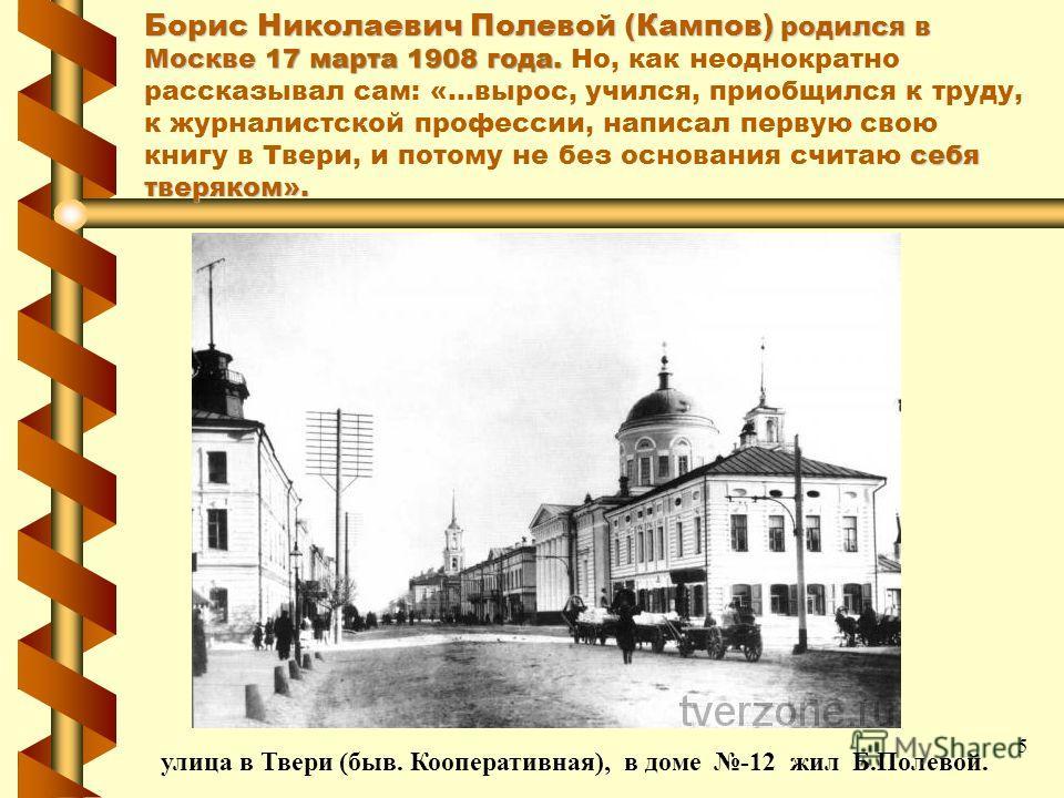 Борис Николаевич Полевой (Кампов) родился в Москве 17 марта 1908 года. себя тверяком». Борис Николаевич Полевой (Кампов) родился в Москве 17 марта 1908 года. Но, как неоднократно рассказывал сам: «...вырос, учился, приобщился к труду, к журналистской