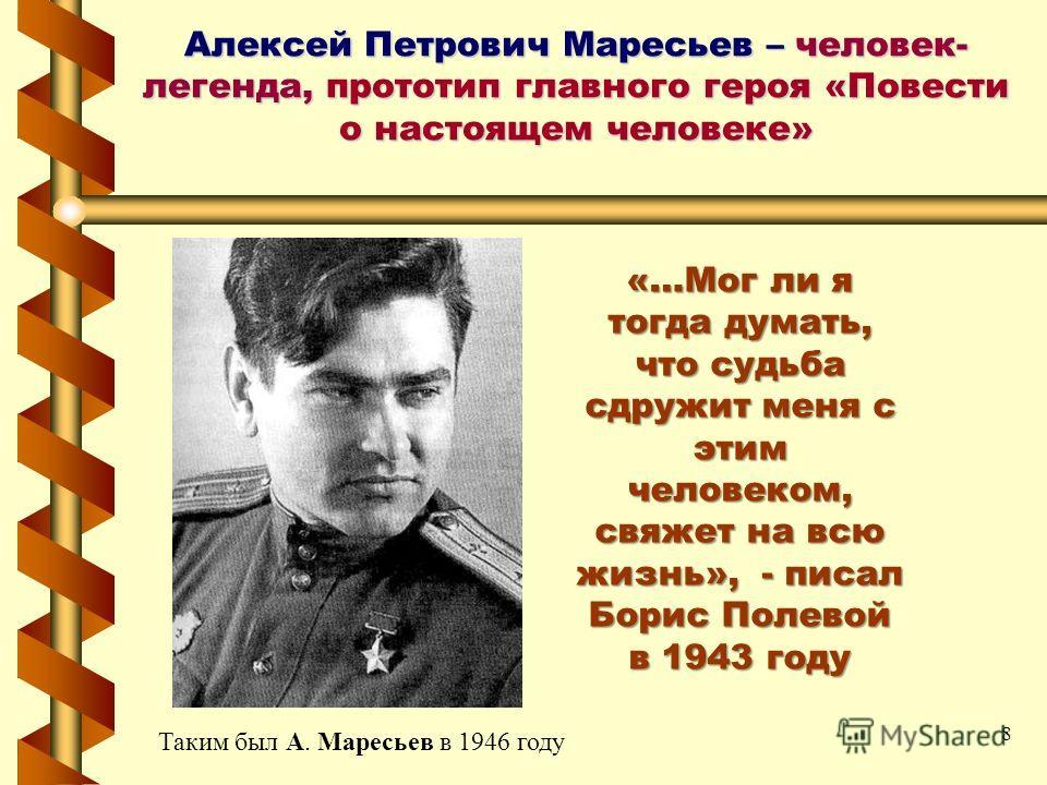 Алексей Петрович Маресьев – человек- легенда, прототип главного героя «Повести о настоящем человеке» Таким был А. Маресьев в 1946 году «…Мог ли я тогда думать, что судьба сдружит меня с этим человеком, свяжет на всю жизнь», - писал Борис Полевой в 19
