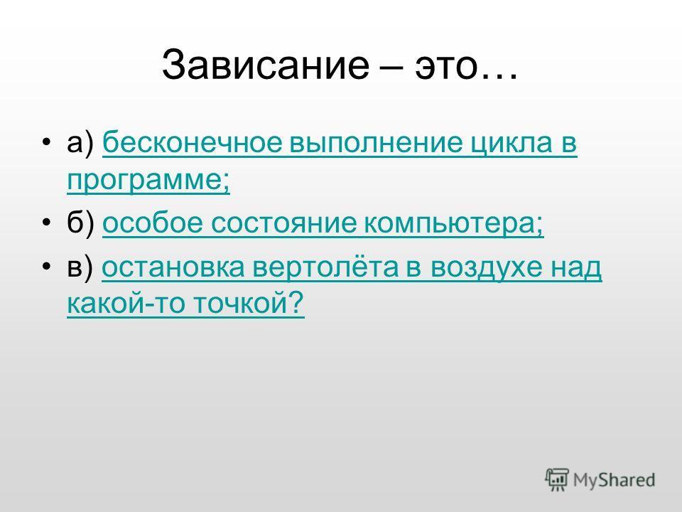 Зависание – это… а) бесконечное выполнение цикла в программе;бесконечное выполнение цикла в программе; б) особое состояние компьютера;особое состояние компьютера; в) остановка вертолёта в воздухе над какой-то точкой?остановка вертолёта в воздухе над
