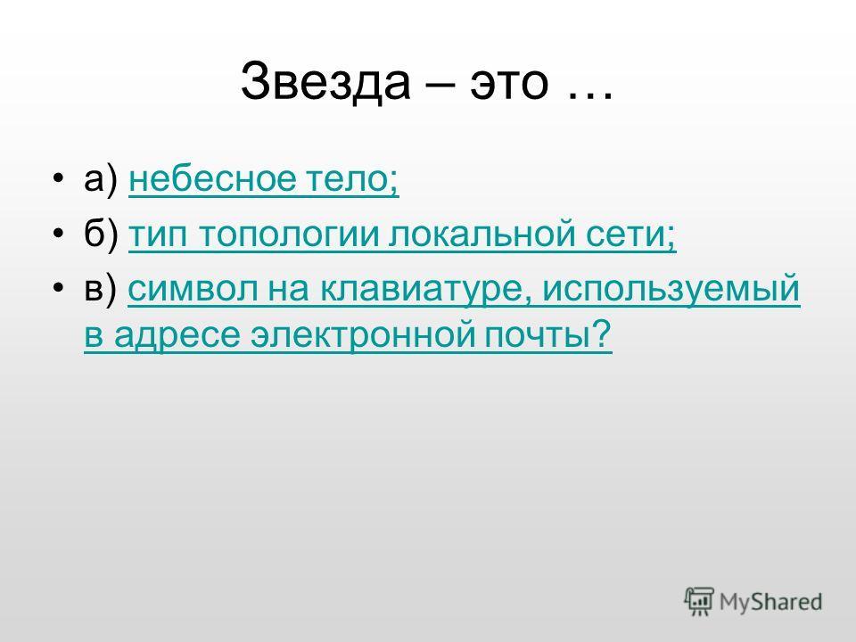 Звезда – это … а) небесное тело;небесное тело; б) тип топологии локальной сети;тип топологии локальной сети; в) символ на клавиатуре, используемый в адресе электронной почты?символ на клавиатуре, используемый в адресе электронной почты?