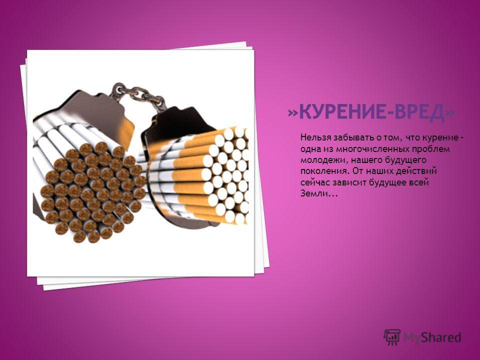 Нельзя забывать о том, что курение – одна из многочисленных проблем молодежи, нашего будущего поколения. От наших действий сейчас зависит будущее всей Земли...