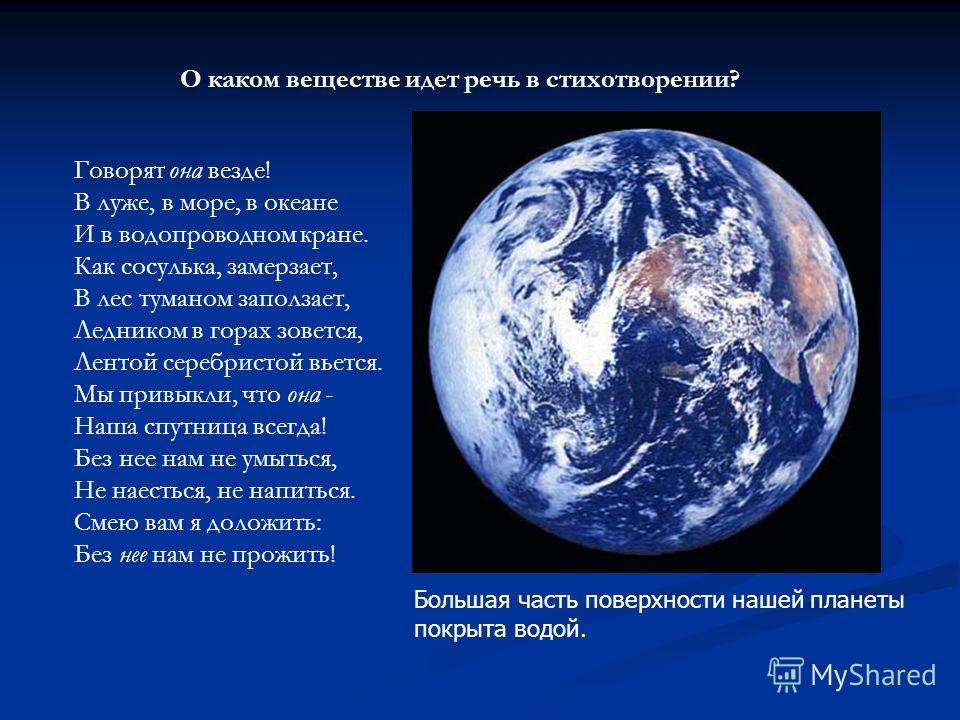 Большая часть поверхности нашей планеты покрыта водой. Говорят она везде! В луже, в море, в океане И в водопроводном кране. Как сосулька, замерзает, В лес туманом заползает, Ледником в горах зовется, Лентой серебристой вьется. Мы привыкли, что она -