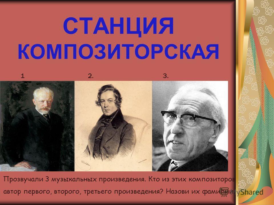 СТАНЦИЯ КОМПОЗИТОРСКАЯ 1.1. 2.3. Прозвучали 3 музыкальных произведения. Кто из этих композиторов автор первого, второго, третьего произведения? Назови их фамилии.
