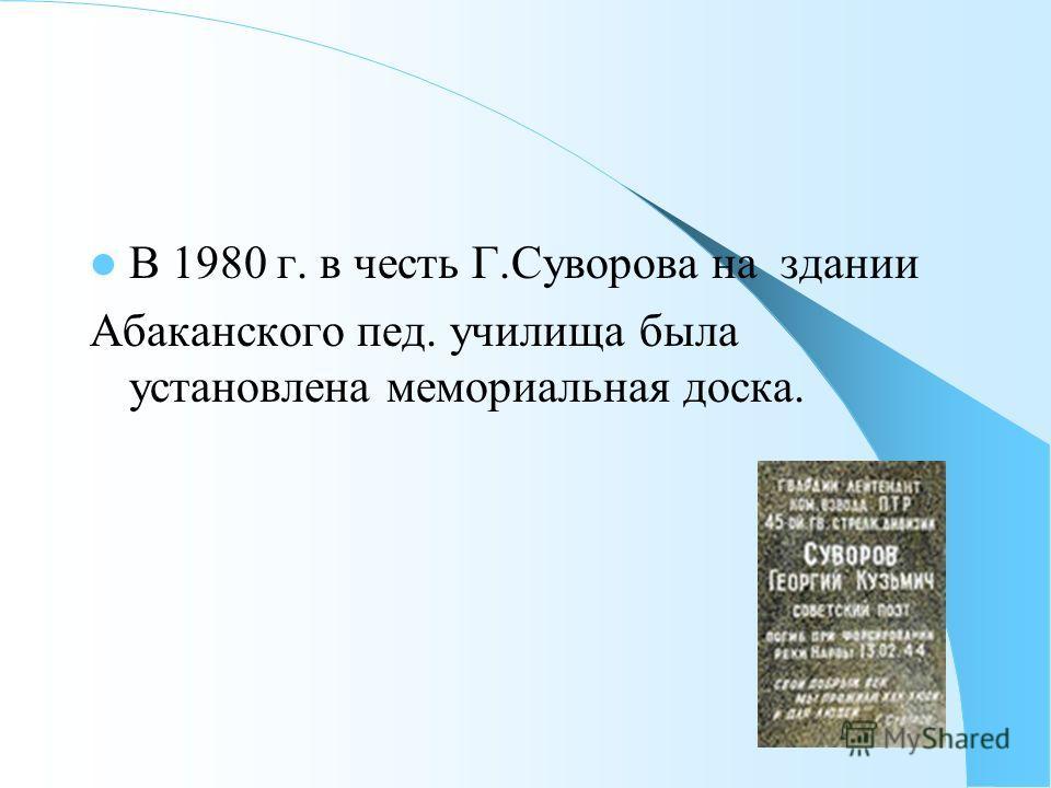 В 1980 г. в честь Г.Суворова на здании Абаканского пед. училища была установлена мемориальная доска.