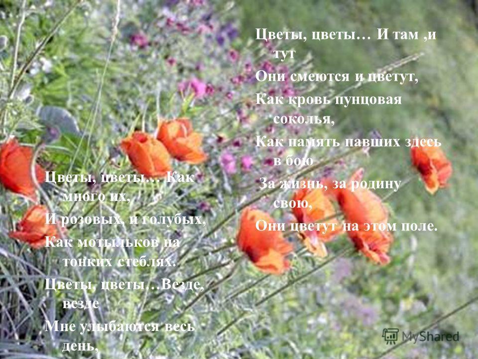 Цветы, цветы… Как много их, И розовых, и голубых, Как мотыльков на тонких стеблях. Цветы, цветы…Везде, везде Мне улыбаются весь день, Живую радугу колебля… Цветы, цветы… И там,и тут Они смеются и цветут, Как кровь пунцовая соколья, Как память павших