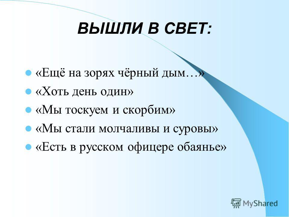 ВЫШЛИ В СВЕТ: «Ещё на зорях чёрный дым…» «Хоть день один» «Мы тоскуем и скорбим» «Мы стали молчаливы и суровы» «Есть в русском офицере обаянье»