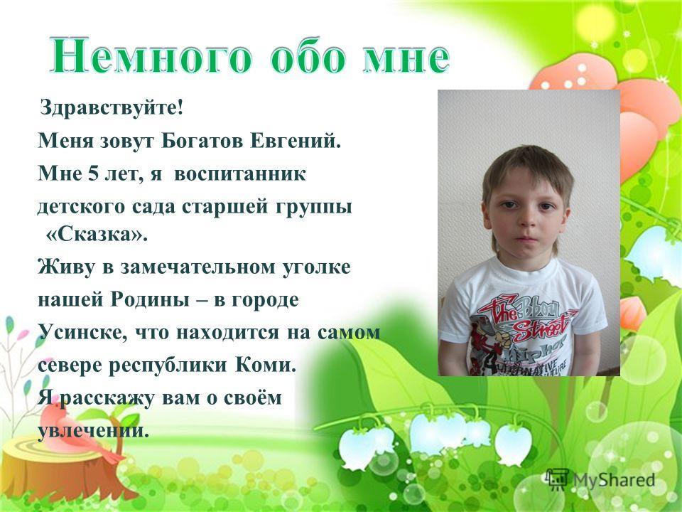 Здравствуйте! Меня зовут Богатов Евгений. Мне 5 лет, я воспитанник детского сада старшей группы «Сказка». Живу в замечательном уголке нашей Родины – в городе Усинске, что находится на самом севере республики Коми. Я расскажу вам о своём увлечении.