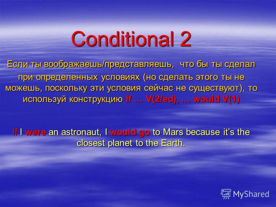 Conditional 2 Если ты воображаешь/представляешь, что бы ты сделал при определенных условиях (но сделать этого ты не можешь, поскольку эти условия сейчас не существуют), то используй конструкцию If … V(2/ed), … would V(1) If I were an astronaut, I wou