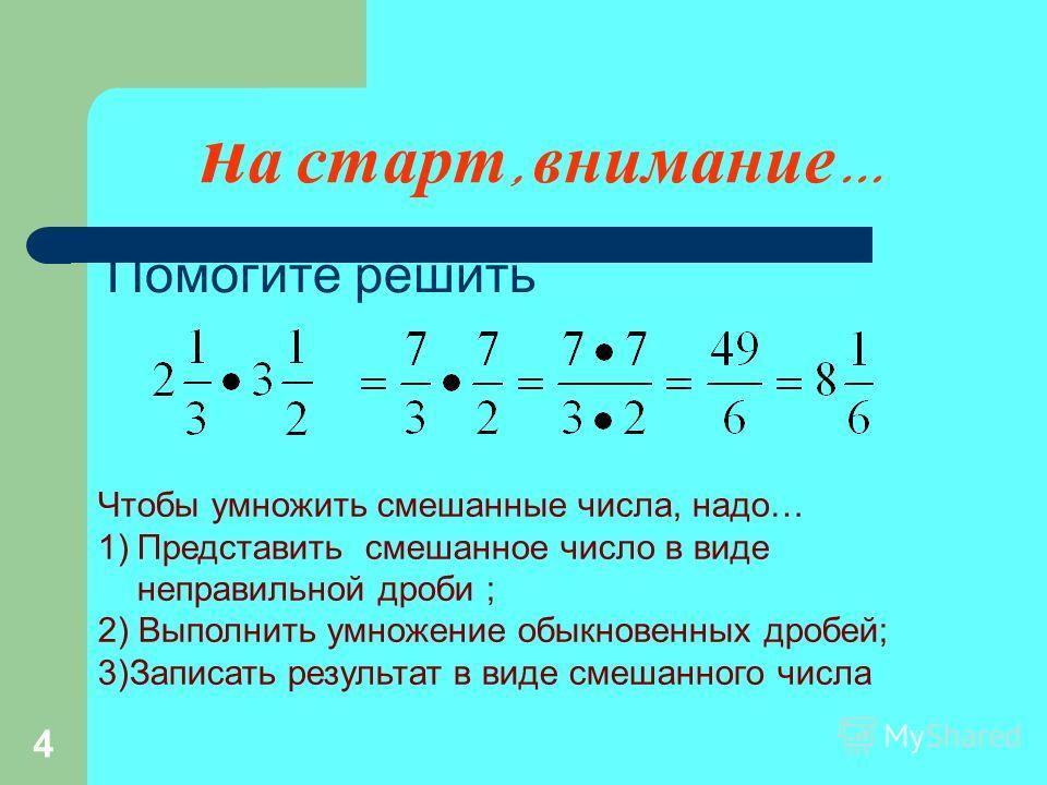 н а старт, внимание … Помогите решить Чтобы умножить смешанные числа, надо… 1)Представить смешанное число в виде неправильной дроби ; 2) Выполнить умножение обыкновенных дробей; 3)Записать результат в виде смешанного числа 4