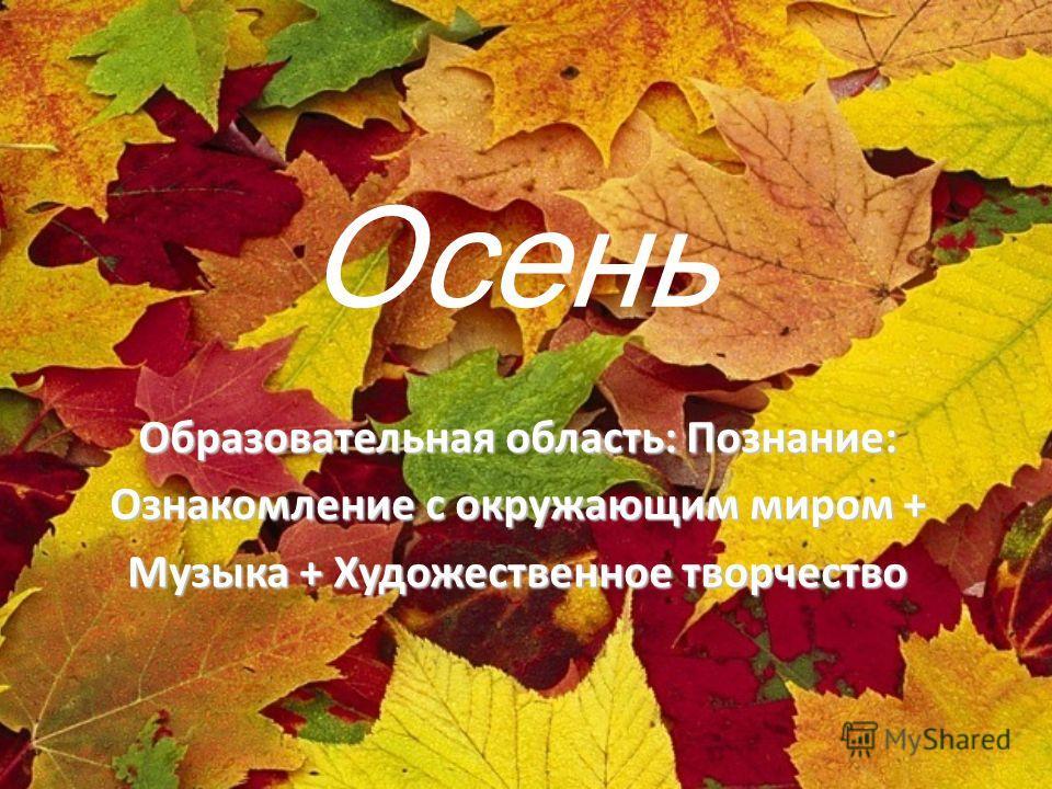 Осень Образовательная область: Познание: Ознакомление с окружающим миром + Музыка + Художественное творчество