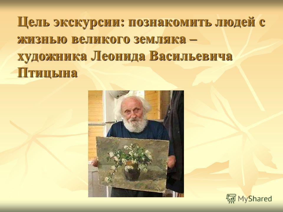Цель экскурсии: познакомить людей с жизнью великого земляка – художника Леонида Васильевича Птицына