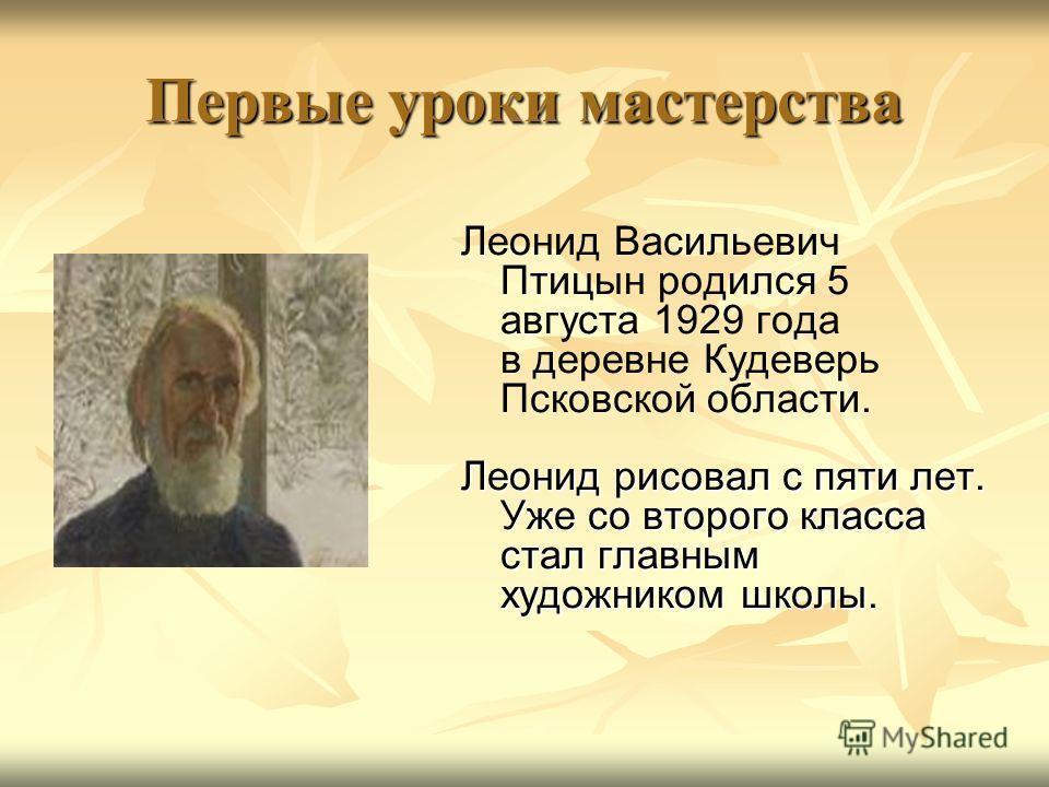Первые уроки мастерства Леонид Васильевич Птицын родился 5 августа 1929 года в деревне Кудеверь Псковской области. Леонид рисовал с пяти лет. Уже со второго класса стал главным художником школы.