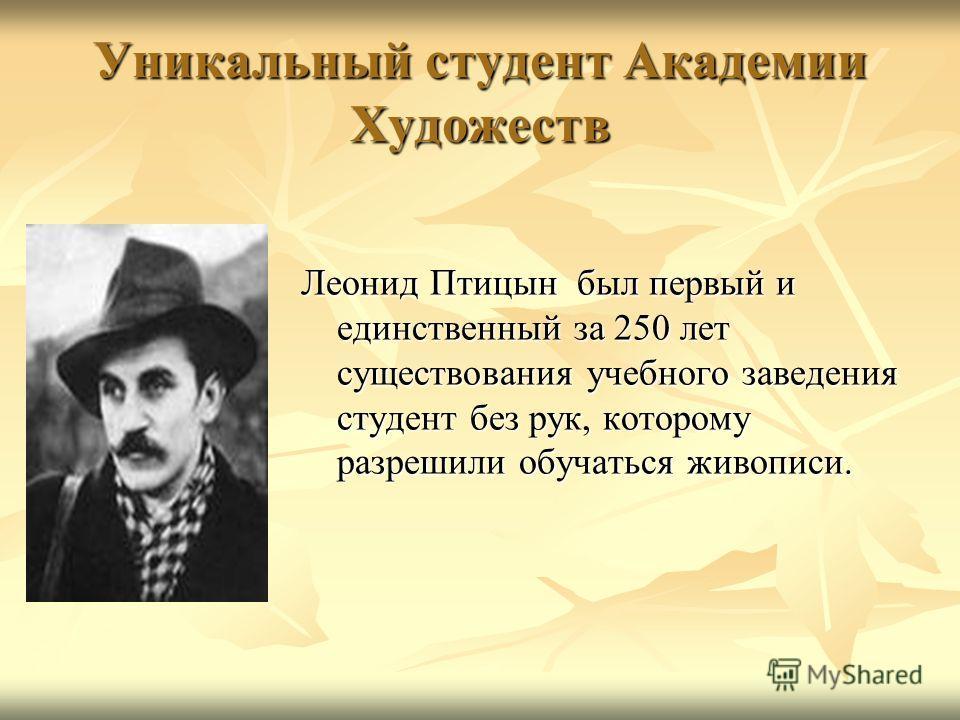 Уникальный студент Академии Художеств Леонид Птицын был первый и единственный за 250 лет существования учебного заведения студент без рук, которому разрешили обучаться живописи.