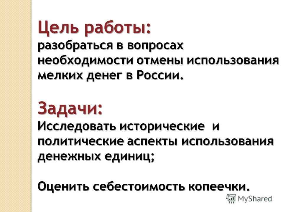 Цель работы: разобраться в вопросах необходимости отмены использования мелких денег в России. Задачи: Исследовать исторические и политические аспекты использования денежных единиц; Оценить себестоимость копеечки.