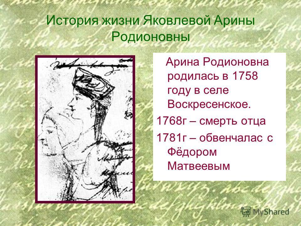 История жизни Яковлевой Арины Родионовны Арина Родионовна родилась в 1758 году в селе Воскресенское. 1768г – смерть отца 1781г – обвенчалас с Фёдором Матвеевым