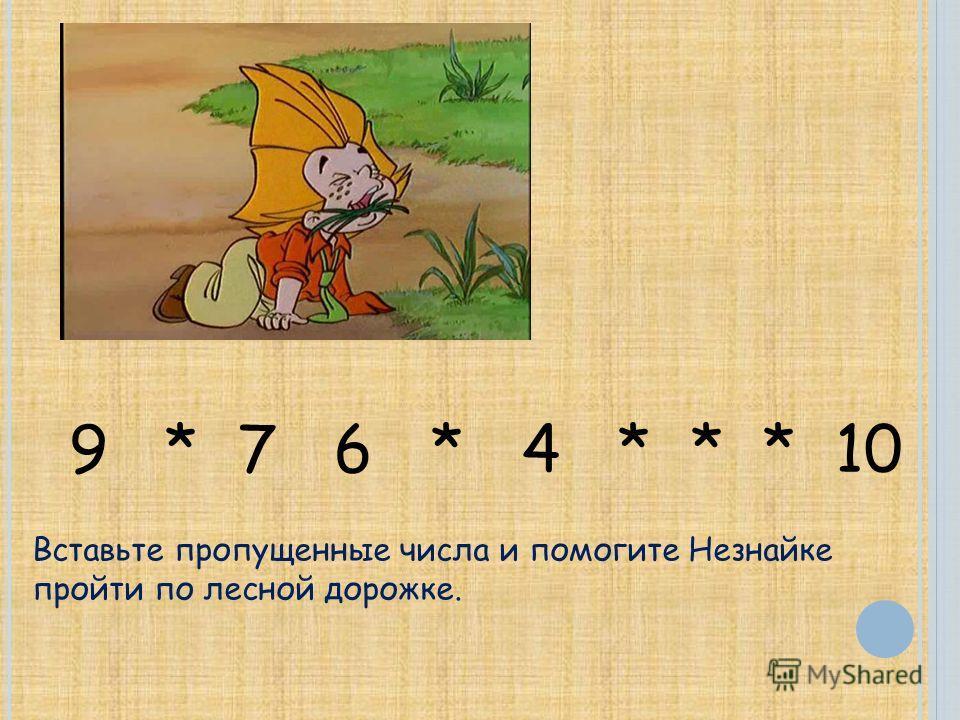 9 * 7 6 * 4 * * * 10 Вставьте пропущенные числа и помогите Незнайке пройти по лесной дорожке.