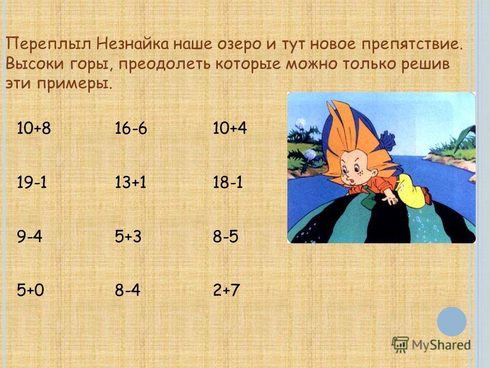 Переплыл Незнайка наше озеро и тут новое препятствие. Высоки горы, преодолеть которые можно только решив эти примеры. 10+8 16-6 10+4 19-1 13+1 18-1 9-4 5+3 8-5 5+0 8-4 2+7